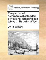 The Perpetual Astronomical Calendar: Containing Compendious Tables ... By John Wilson.