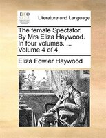 The Female Spectator. By Mrs Eliza Haywood. In Four Volumes. ...  Volume 4 Of 4