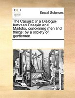 The Casuist: Or A Dialogue Between Pasquin And Marfolio, Concerning Men And Things: By A Society Of Gentlemen.