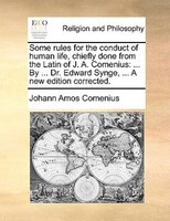 Some Rules For The Conduct Of Human Life, Chiefly Done From The Latin Of J. A. Comenius: ... By ... Dr. Edward Synge, ... A New Ed