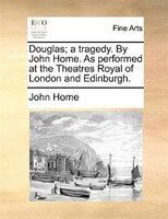 Douglas; A Tragedy. By John Home. As Performed At The Theatres Royal Of London And Edinburgh.
