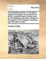 The Boarding-school: Or, The Sham Captain. An Opera. As It Is Perform'd At The Theatre-royal In Drury-lane By His Majest