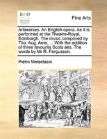 Artaxerxes. An English Opera. As It Is Performed At The Theatre-royal, Edinburgh. The Music Composed By Tho. Aug. Arne, ... With T