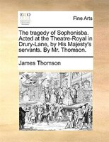 The Tragedy Of Sophonisba. Acted At The Theatre-royal In Drury-lane, By His Majesty's Servants. By Mr. Thomson.