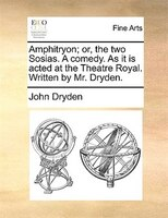 Amphitryon; Or, The Two Sosias. A Comedy. As It Is Acted At The Theatre Royal. Written By Mr. Dryden.