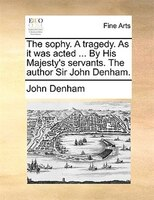 The Sophy. A Tragedy. As It Was Acted ... By His Majesty's Servants. The Author Sir John Denham.