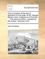 The Principles Of The Law Of Scotland: In The Order Of Sir George Mackenzie's Institutions Of That Law. ... The Second Edition, Re