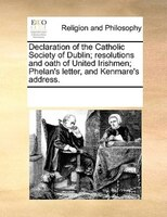Declaration Of The Catholic Society Of Dublin; Resolutions And Oath Of United Irishmen; Phelan's Letter, And Kenmare's Address.