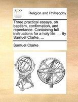 Three Practical Essays, On Baptism, Confirmation, And Repentance. Containing Full Instructions For A Holy Life: ... By Samuel Clar