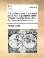 The Coffee-house. A Dramatick Piece. As It Is Perform'd At The Theatre-royal In Drury-lane. By His Majesty's Servants.