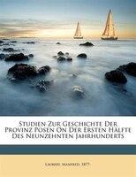 Studien Zur Geschichte Der Provinz Posen On Der Ersten Hälfte Des Neunzehnten Jahrhunderts