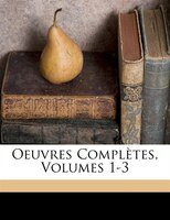 Oeuvres Complètes, Volumes 1-3