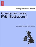 Chester As It Was. [with Illustrations.]