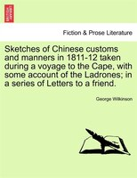 Sketches Of Chinese Customs And Manners In 1811-12 Taken During A Voyage To The Cape, With Some Account Of The Ladrones; In A Seri