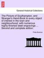 The Picture Of Southampton, And Stranger's Hand-book To Every Object Of Interest In The Town And Neighbourhood; With Numerous High