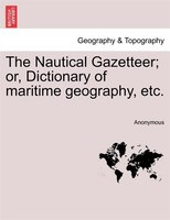 The Nautical Gazetteer; Or, Dictionary Of Maritime Geography, Etc.