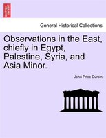 Observations In The East, Chiefly In Egypt, Palestine, Syria, And Asia Minor.