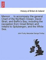 Memoir ... To Accompany The General Chart Of The Northern Ocean, Davis' Strait, And Baffin's Bay; Including The Navigation From Gr