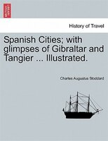 Spanish Cities; With Glimpses Of Gibraltar And Tangier Illustrated.