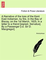 A Narrative Of The Loss Of The Kent East Indiaman, By Fire, In The Bay Of Biscay, On The 1st March, 1825, In A Letter To A Friend