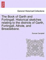 The Book Of Garth And Fortingall. Historical Sketches Relating To The Districts Of Garth, Fortingall, Athole, And Breadalbane.