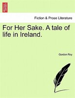 For Her Sake. A Tale Of Life In Ireland.