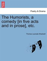 The Humorists, A Comedy [in Five Acts And In Prose], Etc.