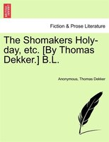 The Shomakers Holy-day, Etc. [by Thomas Dekker.] B.l.