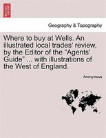 Where To Buy At Wells. An Illustrated Local Trades' Review, By The Editor Of The