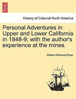 Personal Adventures In Upper And Lower California In 1848-9; With The Author's Experience At The Mines.