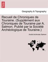 Recueil De Chroniques De Touraine. (supplément Aux Chroniques De Touraine Par A. Salmon. Publié Par La Société Archéologique De To