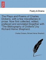 The Plays and Poems of Charles Dickens, with a few miscellanies in prose. Now first collected, edited, prefaced and annotated [tog