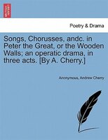 Songs, Chorusses, Andc. In Peter The Great, Or The Wooden Walls; An Operatic Drama, In Three Acts. [by A. Cherry.]