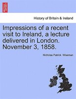 Impressions Of A Recent Visit To Ireland, A Lecture Delivered In London. November 3, 1858.