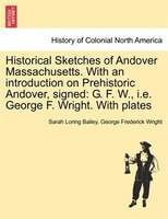 Historical Sketches Of Andover Massachusetts. With An Introduction On Prehistoric Andover, Signed: G. F. W., I.e. George F. Wright