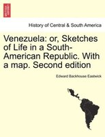 Venezuela: or, Sketches of Life in a South-American Republic. With a map. Second edition