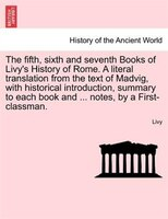 The Fifth, Sixth And Seventh Books Of Livy's History Of Rome. A Literal Translation From The Text Of Madvig, With Historical Intro