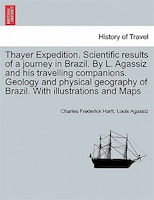 Thayer Expedition. Scientific Results Of A Journey In Brazil. By L. Agassiz And His Travelling Companions. Geology And Physical Ge