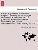 Recent Expeditions To The Polar Regions, Including All The Voyages Undertaken In Search Of Sir J. F. [compiled From Various Offici