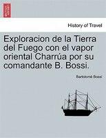 Exploracion De La Tierra Del Fuego Con El Vapor Oriental Charrúa Por Su Comandante B. Bossi.