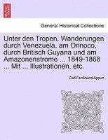 Unter den Tropen. Wanderungen durch Venezuela, am Orinoco, durch Britisch Guyana und am Amazonenstrome ... 1849-1868 ... Mit ... I