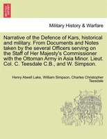 Narrative Of The Defence Of Kars, Historical And Military. From Documents And Notes Taken By The Several Officers Serving On The S