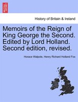 Memoirs of the Reign of King George the Second. Edited by Lord Holland. Vol. II. Second edition, revised.