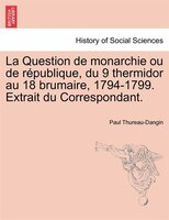 La Question De Monarchie Ou De République, Du 9 Thermidor Au 18 Brumaire, 1794-1799. Extrait Du Correspondant.