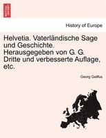 Helvetia. Vaterländische Sage Und Geschichte. Herausgegeben Von G. G. Dritte Und Verbesserte Auflage, Etc.