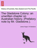 The Gladstone Colony: An Unwritten Chapter On Australian History. (prefatory Note By Mr. Gladstone.).