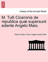 M. Tulli Ciceronis De Republica Quae Supersunt Edente Angelo Maio.