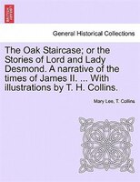 The Oak Staircase; Or The Stories Of Lord And Lady Desmond. A Narrative Of The Times Of James Ii. ... With Illustrations By T. H.