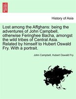 Lost Among The Affghans: Being The Adventures Of John Campbell, Otherwise Feringhee Bacha, Amongst The Wild Tribes Of Centra