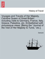 Voyages And Travels Of Her Majesty, Caroline Queen Of Great Britain: Including Visits To Germany, France, Italy, Greece, Palestine